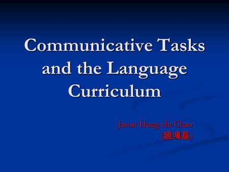 Communicative Tasks and the Language Curriculum Jason Hung-chi Chao ( 趙鴻基 )