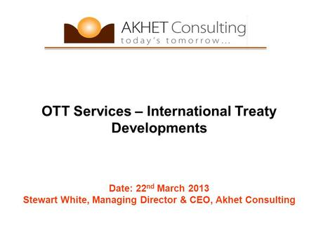 OTT Services – International Treaty Developments Date: 22 nd March 2013 Stewart White, Managing Director & CEO, Akhet Consulting.