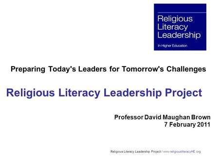 Religious Literacy Leadership Project / www.religiousliteracyHE.org Preparing Today's Leaders for Tomorrow's Challenges Religious Literacy Leadership Project.