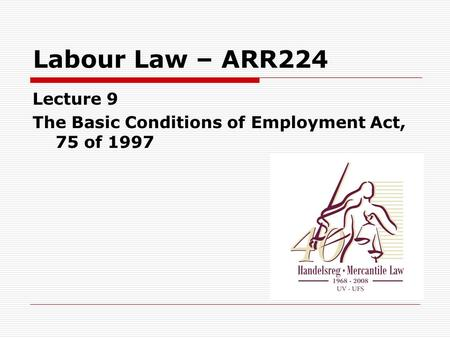 Labour Law – ARR224 Lecture 9 The Basic Conditions of Employment Act, 75 of 1997.