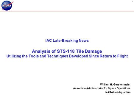 1 IAC Late-Breaking News Analysis of STS-118 Tile Damage Utilizing the Tools and Techniques Developed Since Return to Flight William H. Gerstenmaier Associate.