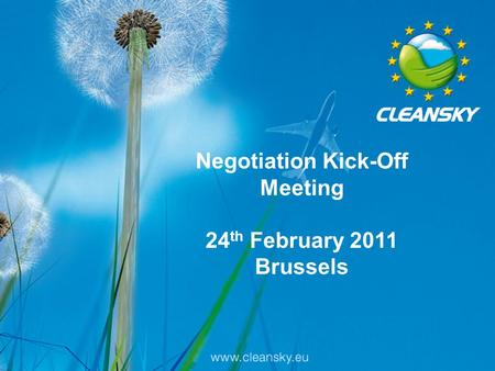 1 Clean Sky Call 7 Negotiation Kick-off Meeting - 24th February 2011 Negotiation Kick-Off Meeting 24 th February 2011 Brussels.