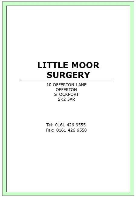 LITTLE MOOR SURGERY 10 OFFERTON LANE OFFERTON STOCKPORT SK2 5AR Tel: 0161 426 9555 Fax: 0161 426 9550.