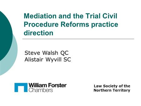 Mediation and the Trial Civil Procedure Reforms practice direction Law Society of the Northern Territory Steve Walsh QC Alistair Wyvill SC.