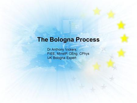The Bologna Process Dr Anthony Vickers, FIEE, MInstP, CEng, CPhys UK Bologna Expert.