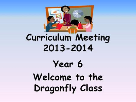 Curriculum Meeting 2013-2014 Year 6 Welcome to the Dragonfly Class.