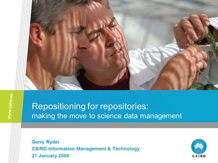 Repositioning for repositories: making the move to science data management Gerry Ryder CSIRO Information Management & Technology 21 January 2009.