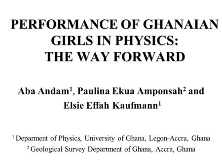 PERFORMANCE OF GHANAIAN GIRLS IN PHYSICS: THE WAY FORWARD Aba Andam 1, Paulina Ekua Amponsah 2 and Elsie Effah Kaufmann 1 1 Deparment of Physics, University.