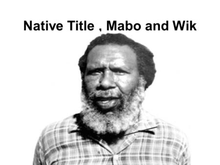 Native Title, Mabo and Wik. Land Rights and Native Title In 1976 the Fraser Government passed laws to give Aboriginals land rights. This did not mean.