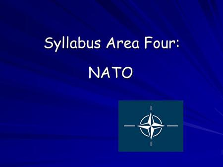 Syllabus Area Four: NATO. Aims: Why NATO was formed shortly after the end of the Second World War. The main aims of NATO today.