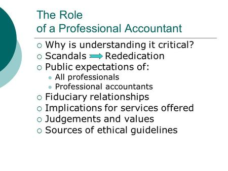 The Role of a Professional Accountant  Why is understanding it critical?  Scandals Rededication  Public expectations of: All professionals Professional.