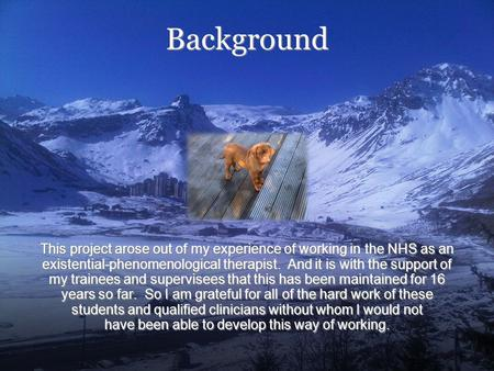 This project arose out of my experience of working in the NHS as an existential-phenomenological therapist. And it is with the support of my trainees and.