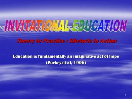 1 Theory to Practice : Rhetoric to Action Education is fundamentally an imaginative act of hope (Purkey et al, 1996)