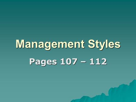 Management Styles Pages 107 – 112. Brainstorm  With the person next to you, brainstorm all the words you associate with management and managers.  Use.