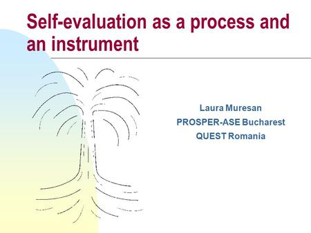Self-evaluation as a process and an instrument Laura Muresan PROSPER-ASE Bucharest QUEST Romania.