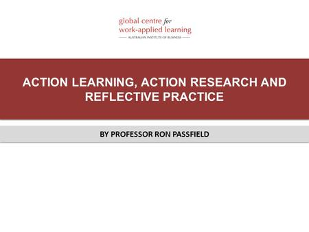 ACTION LEARNING, ACTION RESEARCH AND REFLECTIVE PRACTICE BY PROFESSOR RON PASSFIELD.