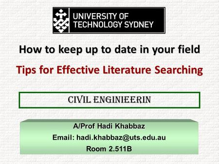 CIVIL Enginieerin A/Prof Hadi Khabbaz   Room 2.511B How to keep up to date in your field Tips for Effective Literature Searching.