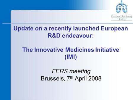 Update on a recently launched European R&D endeavour: The Innovative Medicines Initiative (IMI) FERS meeting Brussels, 7 th April 2008.