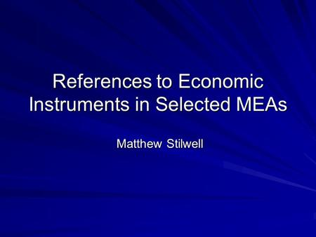 References to Economic Instruments in Selected MEAs Matthew Stilwell Matthew Stilwell.