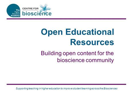 Supporting teaching in higher education to improve student learning across the Biosciences Open Educational Resources Building open content for the bioscience.