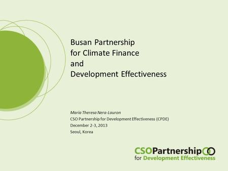 Maria Theresa Nera-Lauron CSO Partnership for Development Effectiveness (CPDE) December 2-3, 2013 Seoul, Korea Busan Partnership for Climate Finance and.