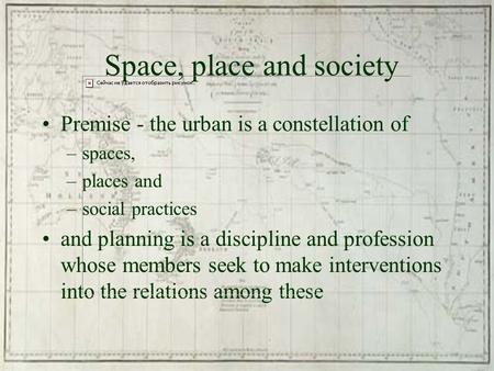 Space, place and society Premise - the urban is a constellation of –spaces, –places and –social practices and planning is a discipline and profession whose.