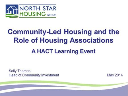 Community-Led Housing and the Role of Housing Associations A HACT Learning Event Sally Thomas Head of Community InvestmentMay 2014.
