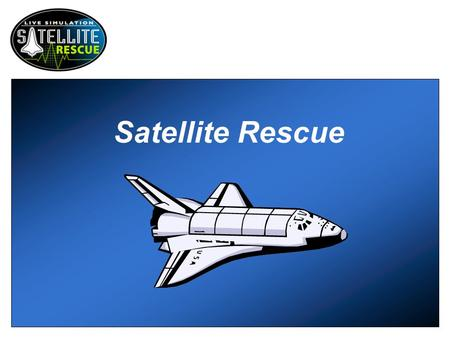 Satellite Rescue. Scenario It's day six of the space shuttle Endeavour's maiden voyage. The main goal of this mission is to rescue the Intelsat VI, a.