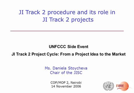 Ms. Daniela Stoycheva Chair of the JISC COP/MOP 2, Nairobi 14 November 2006 JI Track 2 procedure and its role in JI Track 2 projects UNFCCC Side Event.