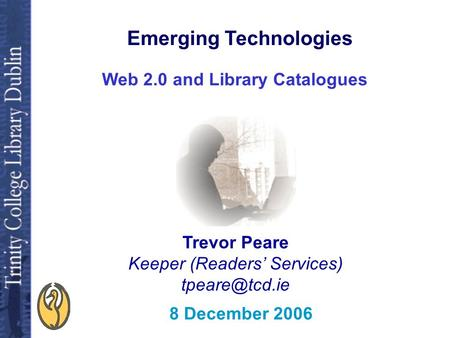 Web 2.0 and Library Catalogues Trevor Peare Keeper (Readers' Services) 8 December 2006 Emerging Technologies.