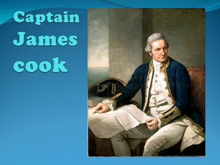 James Cook James Cook was born in yorkshire England and entered the navy as a able sea man in 1755. he was given command of the bark Endeavour a well.