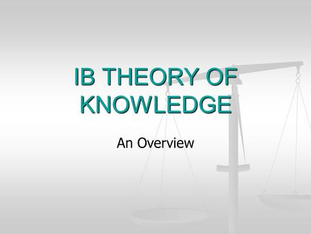IB THEORY OF KNOWLEDGE An Overview. TOK COURSE Student as the knower Encourages critical thinking about knowledge itself Opportunity to step back from.