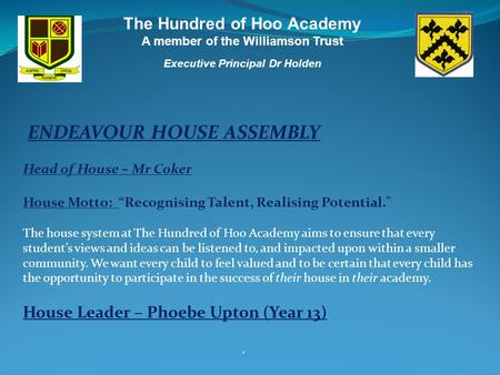 The Hundred of Hoo Academy A member of the Williamson Trust Executive Principal Dr Holden ' ENDEAVOUR HOUSE ASSEMBLY Head of House – Mr Coker House Motto: