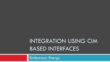 INTEGRATION USING CIM BASED INTERFACES Endeavour Energy.