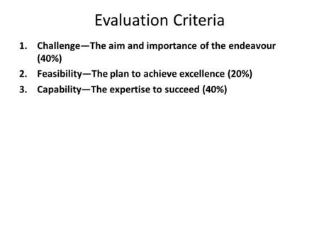 Evaluation Criteria 1.Challenge—The aim and importance of the endeavour (40%) 2.Feasibility—The plan to achieve excellence (20%) 3.Capability—The expertise.