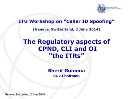 "Geneva, Switzerland, 2 June 2014 The Regulatory aspects of CPND, CLI and OI ""the ITRs"" Sherif Guinena SG2 Chairman ITU Workshop on ""Caller ID Spoofing"""