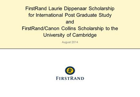August 2014 FirstRand Laurie Dippenaar Scholarship for International Post Graduate Study and FirstRand/Canon Collins Scholarship to the University of Cambridge.