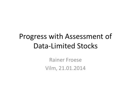 Progress with Assessment of Data-Limited Stocks Rainer Froese Vilm, 21.01.2014.