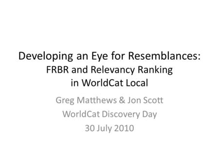 Developing an Eye for Resemblances: FRBR and Relevancy Ranking in WorldCat Local Greg Matthews & Jon Scott WorldCat Discovery Day 30 July 2010.