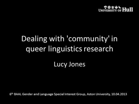 Dealing with 'community' in queer linguistics research Lucy Jones 6 th BAAL Gender and Language Special Interest Group, Aston University, 10.04.2013.