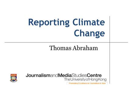 Reporting Climate Change Thomas Abraham. The story of the century Science Politics Economics Controversy The future of the earth.