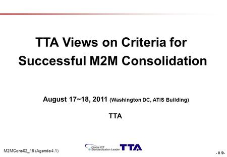 - 0 /9- TTA Views on Criteria for Successful M2M Consolidation August 17~18, 2011 (Washington DC, ATIS Building) TTA M2MCons02_15 (Agenda 4.1)