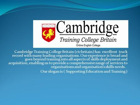 Cambridge Training College Britain (ctcbritain) has excellent track record with many leading organisations. Our experience is broad and goes beyond training.