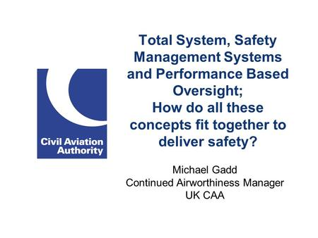 Total System, Safety Management Systems and Performance Based Oversight; How do all these concepts fit together to deliver safety? Michael Gadd Continued.