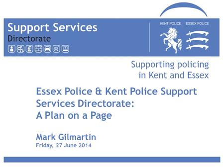 Essex Police & Kent Police Support Services Directorate: A Plan on a Page Mark Gilmartin Friday, 27 June 2014.