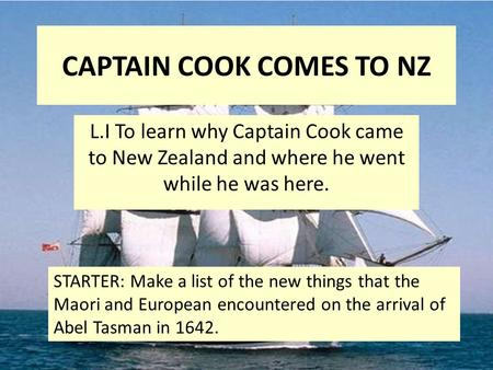 CAPTAIN COOK COMES TO NZ L.I To learn why Captain Cook came to New Zealand and where he went while he was here. STARTER: Make a list of the new things.