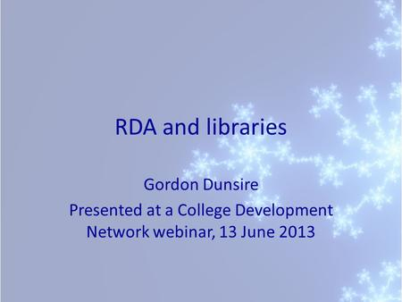 RDA and libraries Gordon Dunsire Presented at a College Development Network webinar, 13 June 2013.