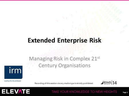 Page 1 Recording of this session via any media type is strictly prohibited. Page 1 Extended Enterprise Risk Managing Risk in Complex 21 st Century Organisations.
