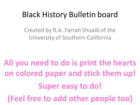 Black History Bulletin board Created by R.A. Farrah Shuaib of the University of Southern California All you need to do is print the hearts on colored paper.
