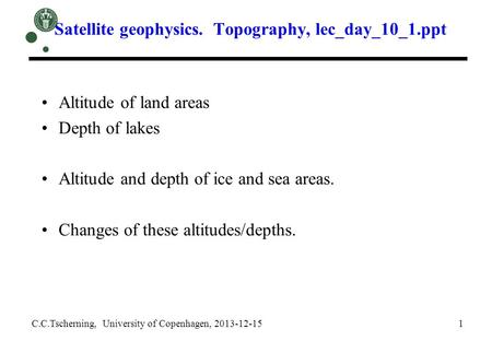Satellite geophysics. Topography, lec_day_10_1.ppt C.C.Tscherning, University of Copenhagen, 2013-12-15 1 Altitude of land areas Depth of lakes Altitude.